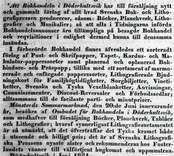 """Döderhultsvik  Kalmar-Posten 14.6.1851.  """"Tillkännagifves.  Att Bokhandeln i Döderhultsvik har till försäljning nytt och gammalt  förlag af allt hvad Svenska Bok- och Lithiografpressen producerar, såsom: Böcker, Planchverk, Lithiografier och Musikalier; så att alla i tidningarna införda Bokhandelsannonser äro tillämpliga på besagde Bokhandel och reqvisitioner i enlighet dermed kunna till densamma insändas.  I förberörde Bokhandel finns äfvenledes ett sorteradt  förlag af Post - och Skrifpapper, Tapet-, Kardus- och Makulatur-papperssorter samt planerad och oplanerad Bokbindare- och Präspapp; tillika med ett sortament af marmorerade och enfärgade papperssorter, Lithografierade Bjudningskort för Familjhögtidligheter, Sorgbiljetter, Vinetiketter, Svenska och Tyska Vexelblanketter, Anvisningar, Connoissementer, Discount-Reversaler och Förbudssedlar; alltsammans til de facilaste parti- och minutpriser.  Mönsterås Sommarmarknad den 20:de Juni innevarande år, besökes af Ombudet för Bokhandeln i Döderhultsvik, som medhafver till försäljning Böcker, Planchverk, Tablåer och Lithografier, hvaraf synnerligast Lithografiesortimentet är så utmärkt, att det öfverträffar det Tyska kramet både i utseende och billigt pris; det är af Svenska Lithografiska Pressens nyaste alster och rekommenderas hos Fosterlandets vänner till välförtjent hugkomst och uppmuntran.  Döderhultsvik i Juni 1851."""""""